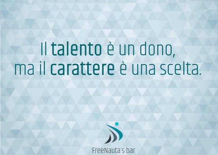 il talento è un dono ma il carattere è una scelta